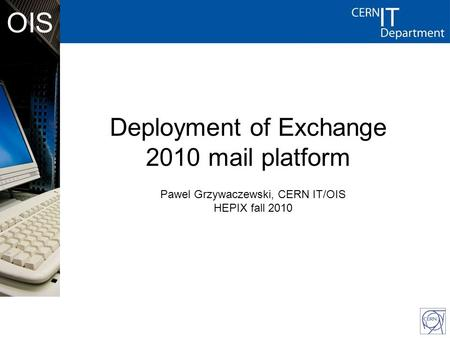CERN - IT Department CH-1211 Genève 23 Switzerland www.cern.ch/i t OIS Deployment of Exchange 2010 mail platform Pawel Grzywaczewski, CERN IT/OIS HEPIX.
