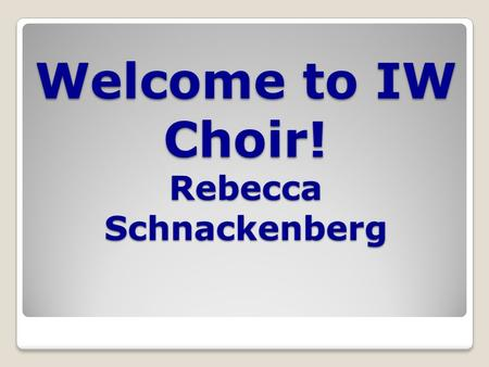 Welcome to IW Choir! Rebecca Schnackenberg. Choirs at IW Azure: ◦7 th grade girls Blaez ◦All boys, both 7 th and 8 th grade Argento ◦8 th grade girls.