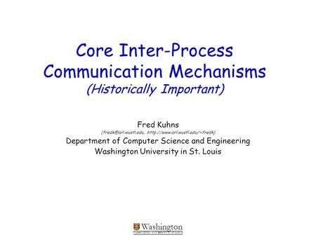 Washington WASHINGTON UNIVERSITY IN ST LOUIS Core Inter-Process Communication Mechanisms (Historically Important) Fred Kuhns