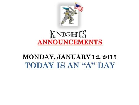 "ANNOUNCEMENTS ANNOUNCEMENTS MONDAY, JANUARY 12, 2015 TODAY IS AN ""A"" DAY."