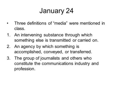 "January 24 Three definitions of ""media"" were mentioned in class. 1.An intervening substance through which something else is transmitted or carried on."