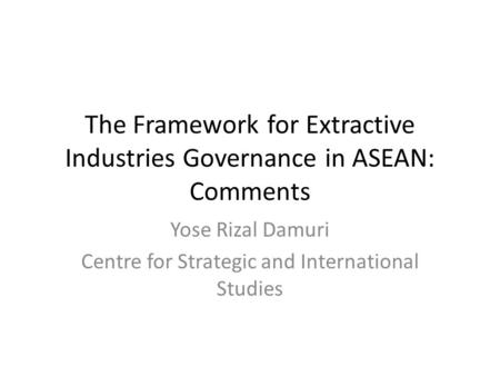 The Framework for Extractive Industries Governance in ASEAN: Comments Yose Rizal Damuri Centre for Strategic and International Studies.