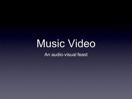 Music Video An audio-visual feast. Think about this... When watching a music video, what has more identity? The song, or the video?