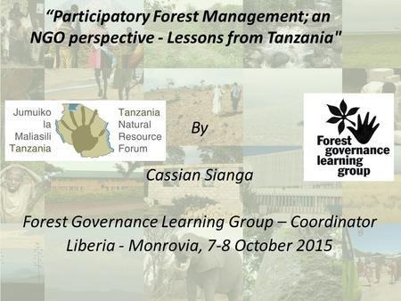 "By Cassian Sianga Forest Governance Learning Group – Coordinator Liberia - Monrovia, 7-8 October 2015 ""Participatory Forest Management; an NGO perspective."