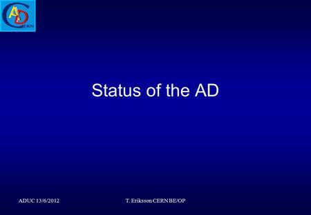 Status of the AD ADUC 13/6/2012T. Eriksson CERN BE/OP.