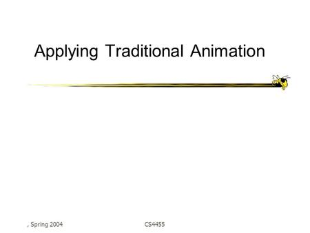 , Spring 2004CS4455 Applying Traditional Animation.