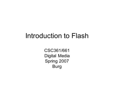 Introduction to Flash CSC361/661 Digital Media Spring 2007 Burg.