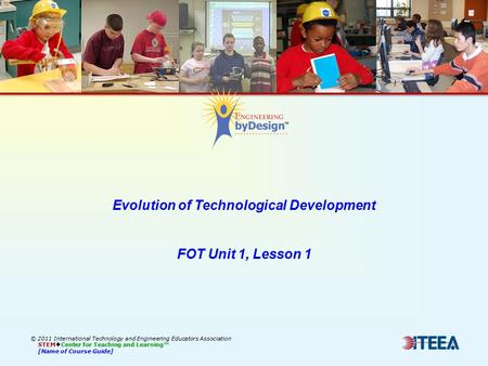 © 2011 International Technology and Engineering Educators Association STEM  Center for Teaching and Learning™ [Name of Course Guide] Evolution of Technological.