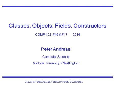 Peter Andreae Computer Science Victoria University of Wellington Copyright: Peter Andreae, Victoria University of Wellington Classes, Objects, Fields,