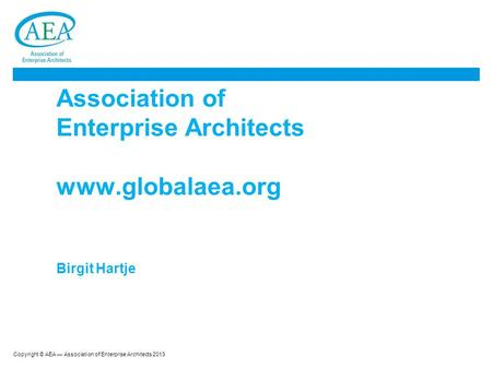 Copyright © AEA — Association of Enterprise Architects 2013 Association of Enterprise Architects www.globalaea.org Birgit Hartje.