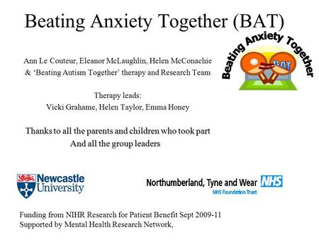 Beating Anxiety Together (BAT) Ann Le Couteur, Eleanor McLaughlin, Helen McConachie & 'Beating Autism Together' therapy and Research Team Therapy leads: