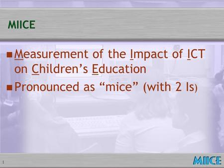 "1 MIICE Measurement of the Impact of ICT on Children's Education Pronounced as ""mice"" (with 2 Is )"