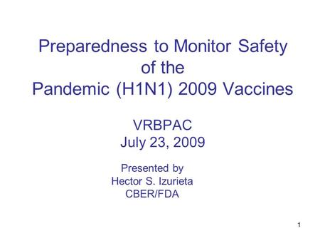 1 Preparedness to Monitor Safety of the Pandemic (H1N1) 2009 Vaccines VRBPAC July 23, 2009 Presented by Hector S. Izurieta CBER/FDA.