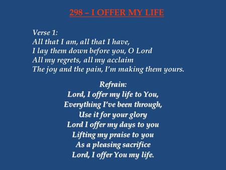 298 – I OFFER MY LIFE Verse 1: All that I am, all that I have, I lay them down before you, O Lord All my regrets, all my acclaim The joy and the pain,
