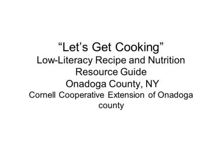 """Let's Get Cooking"" Low-Literacy Recipe and Nutrition Resource Guide Onadoga County, NY Cornell Cooperative Extension of Onadoga county."