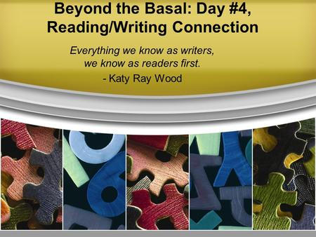 Beyond the Basal: Day #4, Reading/Writing Connection Everything we know as writers, we know as readers first. - Katy Ray Wood.