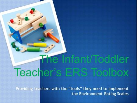 "The Infant/Toddler Teacher's ERS Toolbox Providing teachers with the ""tools"" they need to implement the Environment Rating Scales."
