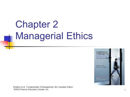 Robbins et al., Fundamentals of Management, 4th Canadian Edition ©2005 Pearson Education Canada, Inc. 1 Chapter 2 Managerial Ethics.
