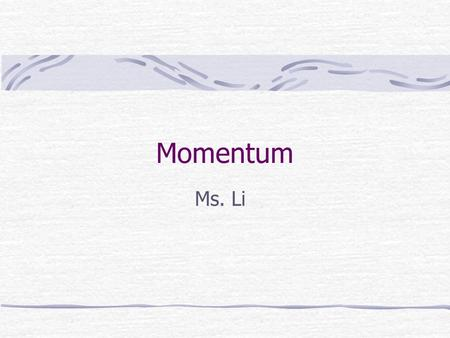 Momentum Ms. Li Momentum is a commonly used term in sports. A team that has the momentum is on the move and is going to take some effort to stop. A team.