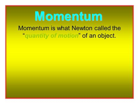 "Momentum is what Newton called the ""quantity of motion"" of an object. Momentum."