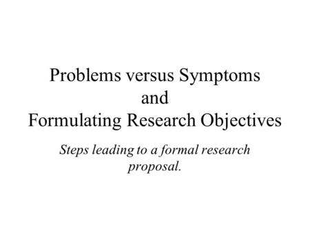 Problems versus Symptoms and Formulating Research Objectives Steps leading to a formal research proposal.
