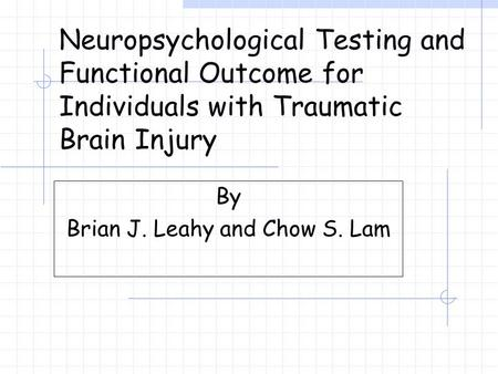 Neuropsychological Testing and Functional Outcome for Individuals with Traumatic Brain Injury By Brian J. Leahy and Chow S. Lam.