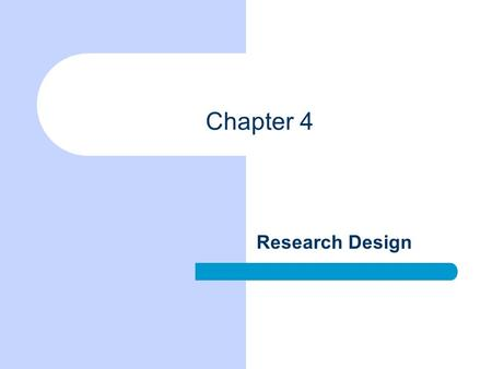 Chapter 4 Research Design. Chapter Outline Three Purposes of Research The Logic of Nomothetic Explanation Necessary and Sufficient Causes Units of Analysis.