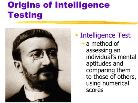 Origins of Intelligence Testing  Intelligence Test  a method of assessing an individual's mental aptitudes and comparing them to those of others, using.