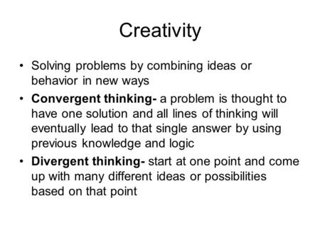 Creativity Solving problems by combining ideas or behavior in new ways Convergent thinking- a problem is thought to have one solution and all lines of.