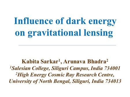 Influence of dark energy on gravitational lensing Kabita Sarkar 1, Arunava Bhadra 2 1 Salesian College, Siliguri Campus, India 734001 2 High Energy Cosmic.