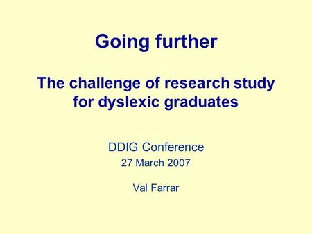 Going further The challenge of research study for dyslexic graduates DDIG Conference 27 March 2007 Val Farrar.