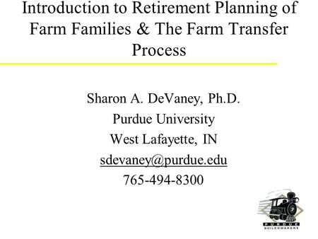 Introduction to Retirement Planning of Farm Families & The Farm Transfer Process Sharon A. DeVaney, Ph.D. Purdue University West Lafayette, IN