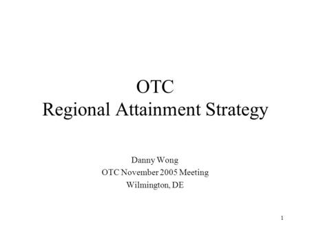 1 OTC Regional Attainment Strategy Danny Wong OTC November 2005 Meeting Wilmington, DE.