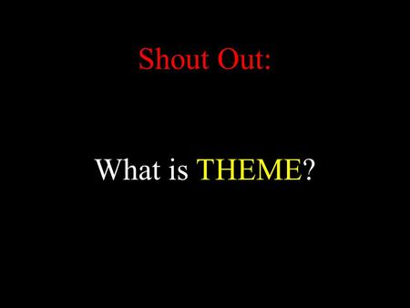 Shout Out: What is THEME?. Theme: Main ideas/concepts/topics/lessons/ morals/messages/etc. of the story.