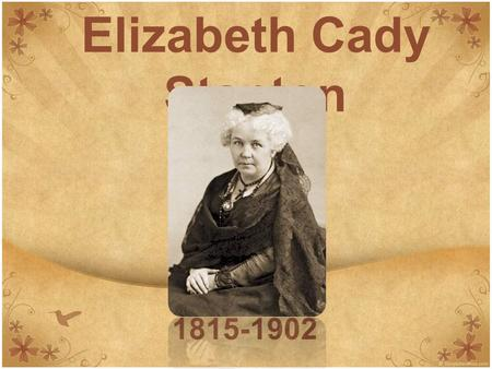 Elizabeth Cady Stanton 1815-1902. Biographical Information Born 1815 Obtained the highest education then available to a woman from Troy Female Seminary.