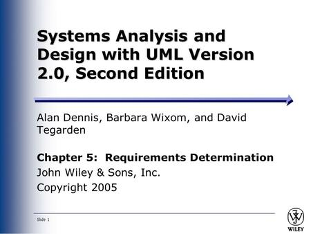 Slide 1 Systems Analysis and Design with UML Version 2.0, Second Edition Alan Dennis, Barbara Wixom, and David Tegarden Chapter 5: Requirements Determination.