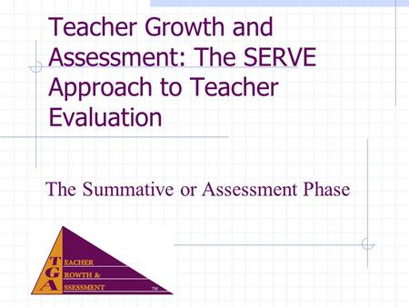 Teacher Growth and Assessment: The SERVE Approach to Teacher Evaluation The Summative or Assessment Phase.