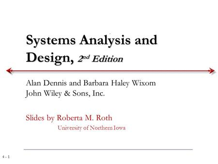 4 - 1 Systems Analysis and Design, 2 nd Edition Alan Dennis and Barbara Haley Wixom John Wiley & Sons, Inc. Slides by Roberta M. Roth University of Northern.