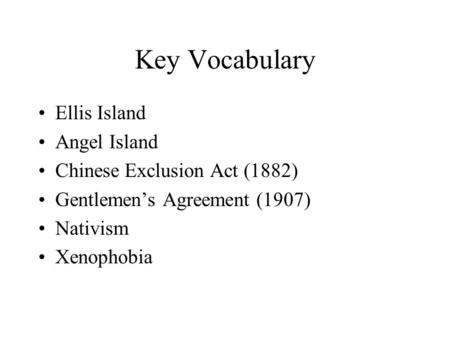 Key Vocabulary Ellis Island Angel Island Chinese Exclusion Act (1882) Gentlemen's Agreement (1907) Nativism Xenophobia.
