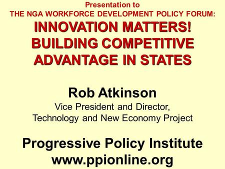 Presentation to THE NGA WORKFORCE DEVELOPMENT POLICY FORUM: INNOVATION MATTERS! BUILDING COMPETITIVE ADVANTAGE IN STATES Rob Atkinson Vice President and.