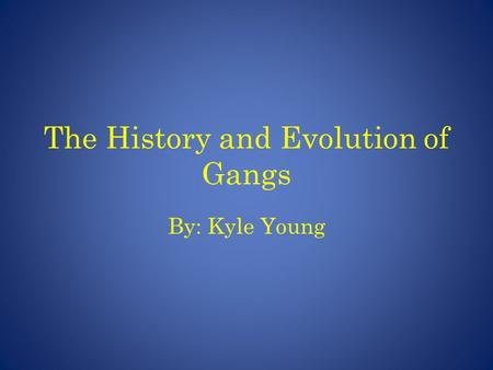 The History and Evolution of Gangs By: Kyle Young.