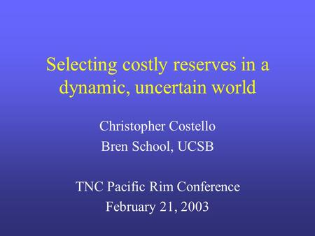 Selecting costly reserves in a dynamic, uncertain world Christopher Costello Bren School, UCSB TNC Pacific Rim Conference February 21, 2003.