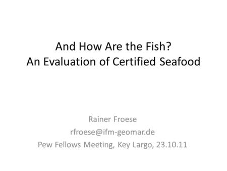 And How Are the Fish? An Evaluation of Certified Seafood Rainer Froese Pew Fellows Meeting, Key Largo, 23.10.11.