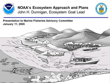 January 11, 20041 NOAA's Ecosystem Approach and Plans John H. Dunnigan, Ecosystem Goal Lead Presentation to Marine Fisheries Advisory Committee January.