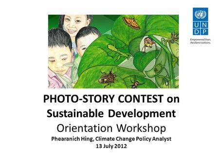 PHOTO-STORY CONTEST on Sustainable Development Orientation Workshop Phearanich Hing, Climate Change Policy Analyst 13 July 2012.