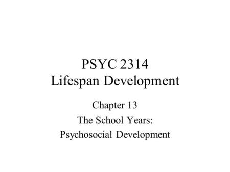 PSYC 2314 Lifespan Development Chapter 13 The School Years: Psychosocial Development.