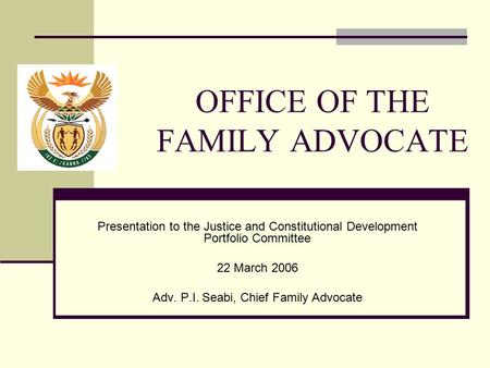 OFFICE OF THE FAMILY ADVOCATE Presentation to the Justice and Constitutional Development Portfolio Committee 22 March 2006 Adv. P.I. Seabi, Chief Family.
