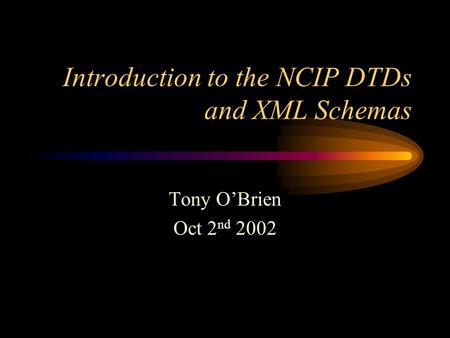 Introduction to the NCIP DTDs and XML Schemas Tony O'Brien Oct 2 nd 2002.