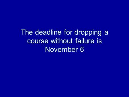 The deadline for dropping a course without failure is November 6.