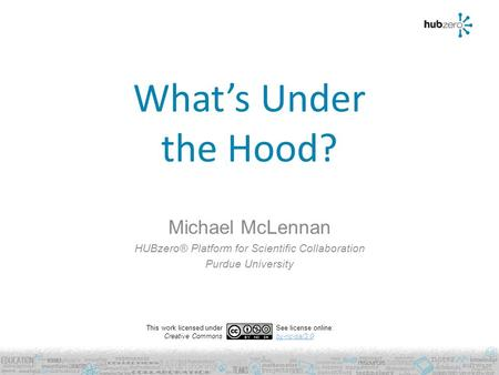 What's Under the Hood? Michael McLennan HUBzero® Platform for Scientific Collaboration Purdue University This work licensed under Creative Commons See.